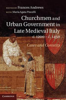 Churchmen and Urban Government in Late Medieval Italy, C.1200 C.1450: Cases and Contexts  by  Frances Andrews