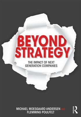 Beyond Strategy: The Impact of Next Generation Companies  by  Michael Moesgaard Andersen