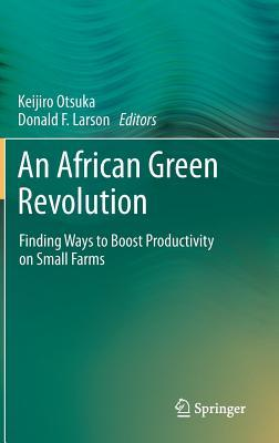 An African Green Revolution: Finding Ways to Boost Productivity on Small Farms  by  Keijiro Otsuka