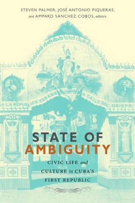 State of Ambiguity: Civic Life and Culture in Cuba S First Republic  by  Steven Palmer