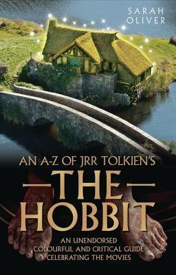A-Z of Jrr Tolkiens the Hobbit: An Unendorsed, Colourful and Critical Guide Celebrating the Movies Sarah Oliver