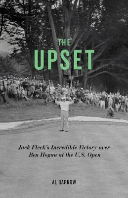 Upset: Jack Flecks Incredible Victory Over Ben Hogan at the U.S. Open  by  Al Barkow
