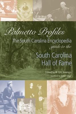 Palmetto Profiles: The South Carolina Encyclopedia Guide to the South Carolina Hall of Fame W Eric Emerson