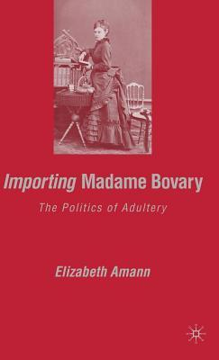Importing Madame Bovary: The Politics of Adultery  by  Elizabeth Amann