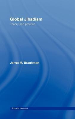Global Jihadism: Theory and Practice. Cass Series on Political Violence. Jarret Brachman