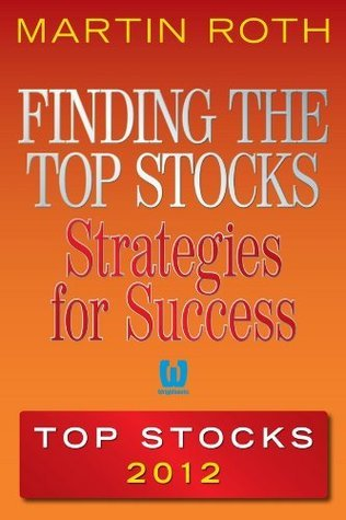 Finding the Top Stocks: Strategies for Success Top Stocks 2012 Martin Roth