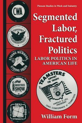 Segmented Labor, Fractured Politics: Labor Politics in American Life  by  William Form