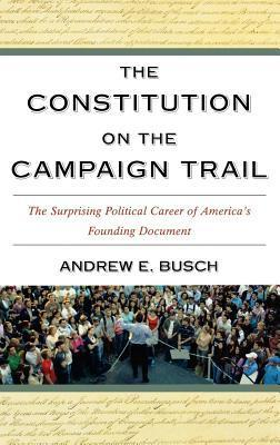 Constitution on the Campaign Trail: The Surprising Political Career of Americas Founding Document Andrew E. Busch