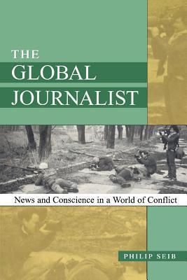 Global Journalist: News and Conscience in a World of Conflict  by  Philip Seib