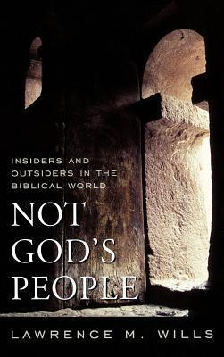 Not Gods People: Insiders and Outsiders in the Biblical World  by  Lawrence M. Wills