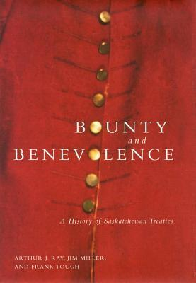 Bounty and Benevolence: A Documentary History of Saskatchewan Treaties  by  Arthur J. Ray