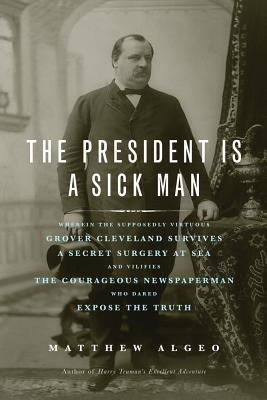 President Is a Sick Man: Wherein the Supposedly Virtuous Grover Cleveland Survives a Secret Surgery at Sea and Vilifies the Courageous Newspape  by  Matthew Algeo