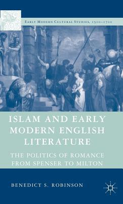 Islam and Early Modern English Literature: The Politics of Romance from Spenser to Milton  by  Benedict Robinson