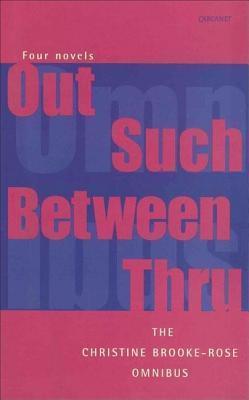 Christine Brooke-Rose Omnibus: Four Novels: Out, Such, Between, Thru  by  Christine Brooke-Rose