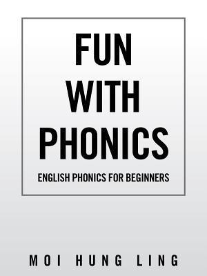 Fun with Phonics: English Phonics for Beginners  by  Moi Hung Ling