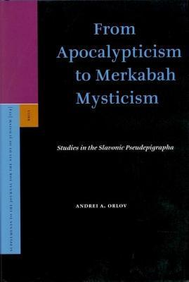 From Apocalypticism to Merkabah Mysticism: Studies in the Slavonic Pseudepigrapha Andrei A. Orlov
