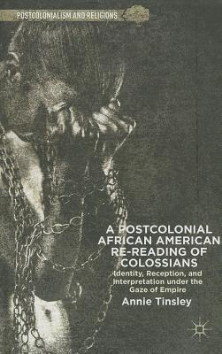 Postcolonial African American Re-Reading of Colossians: Identity, Receptionnd Interpretation Under the Gaze of Empire  by  Annie Tinsley