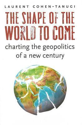 Shape of the World to Come: Charting the Geopolitics of a New Century Laurent Cohen-Tanugi