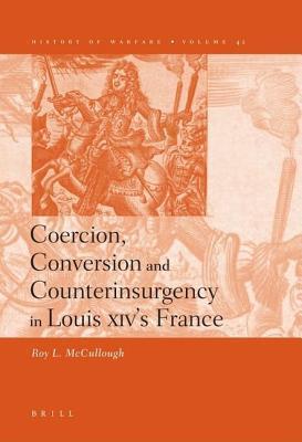 Coercion, Conversion and Counterinsurgency in Louis XIV S France. History of Warfare, Volume 42. R L McCullough