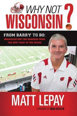 Why Not Wisconsin?: From Barry to Bo: Broadcasting the Badgers from the Best Seat in the House Matt Lepay