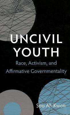 Uncivil Youth: Race, Activism, and Affirmative Governmentality  by  Soo Ah Kwon