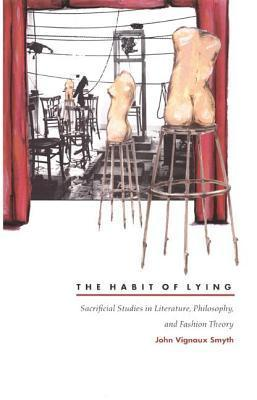 Habit of Lying: Sacrificial Studies in Literature, Philosophy, and Fashion Theory  by  John Vignaux Smyth