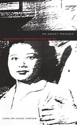 Absent Presence: Japanese Americans in Postwar American Culture, 1945 1960  by  Caroline Chung Simpson