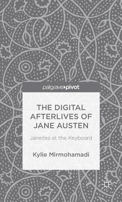 Digital Afterlives of Jane Austen: Janeites at the Keyboard  by  Kylie Mirmohamadi