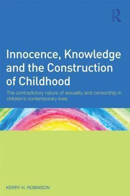 Innocence, Knowledge and the Construction of Childhood: The Contradictory Nature of Sexuality and Censorship in Children S Contemporary Lives  by  Kerry Robinson