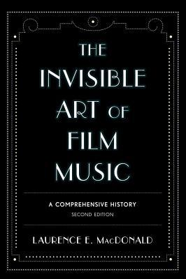 The Invisible Art of Film Music: A Comprehensive History Laurence E. MacDonald