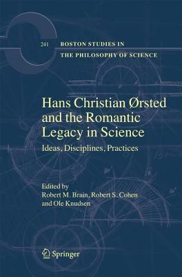 Hans Christian Orsted and the Romantic Legacy in Science: Ideas, Disciplines, Practices  by  R M Brain