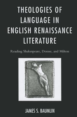 Theologies of Language in English Renaissance Literature: Reading Shakespeare, Donne, and Milton  by  James S. Baumlin
