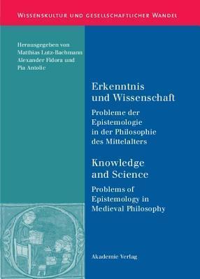 Erkenntnis Und Wissenschaft. Knowledge and Science: Probleme Der Epistemologie in Der Philosophie Des Mittelalters. Problems of Epistemology in Mediev Matthias Lutz-Bachmann