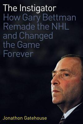 Instigator: How Gary Bettman Remade the NHL and Changed the Game Forever Jonathon Gatehouse