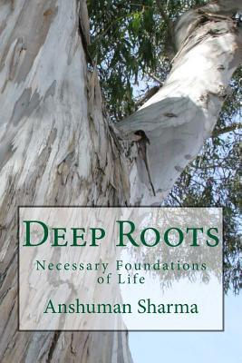 Deep Roots: Necessary Foundations of Life  by  Anshuman Sharma