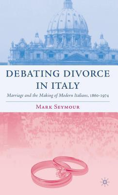 Debating Divorce in Italy: Marriage and the Making of Modern Italians, 1860-1974 Mark Seymour
