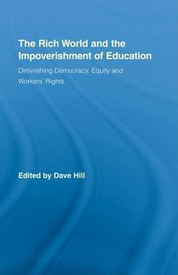 Rich World and the Impoverishment of Education, The: Diminishing Democracy, Equity and Workers Rights. Routledge Studies in Education and Neoliberalism, Volume 1.  by  Dave   Hill