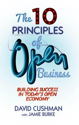 10 Principles of Open Business: Building Success in Todays Open Economy  by  David Cushman