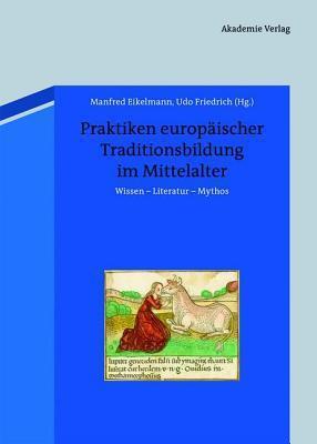 Praktiken Europaischer Traditionsbildung Im Mittelalter: Wissen - Literatur - Mythos Manfred Eikelmann