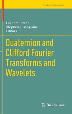 Quaternion and Clifford Fourier Transforms and Wavelets Eckhard Hitzer
