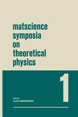 Matscience Symposia on Theoretical Physics: Lectures Presented at the 1963 First Anniversary Symposium of the Institute of Mathematical Sciences Madras, India Alladi Ramakrishnan