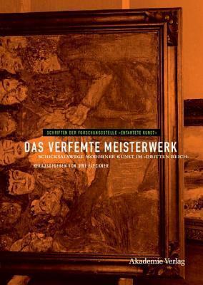 Das Verfemte Meisterwerk, Das: Schicksalswege Moderner Kunst Im Dritten Reich Uwe Fleckner