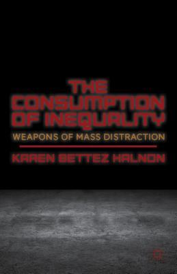 The Consumption of Inequality: Weapons of Mass Distraction  by  Karen Bettez Halnon