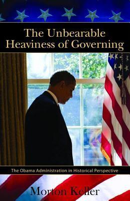 Unbearable Heaviness of Governing: The Obama Administration in Historical Perspective  by  Morton Keller