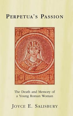 Perpetuas Passion: The Death and Memory of a Young Roman Woman Joyce E Salisbury