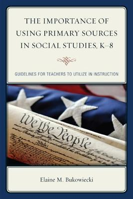 Importance of Using Primary Sources in Social Studies, K-8: Guidelines for Teachers to Utilize in Instruction  by  Elaine M Bukowiecki
