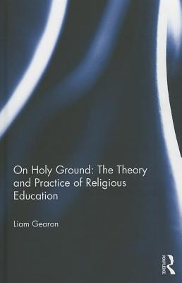 On Holy Ground - The Theory and Practice of Religious Education Liam Gearon