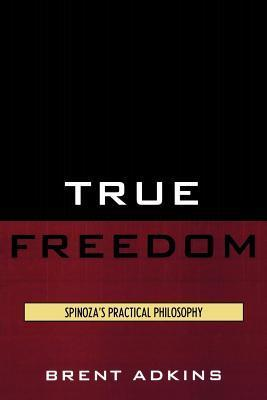 True Freedom: Spinozas Practical Philosophy  by  Brent Adkins