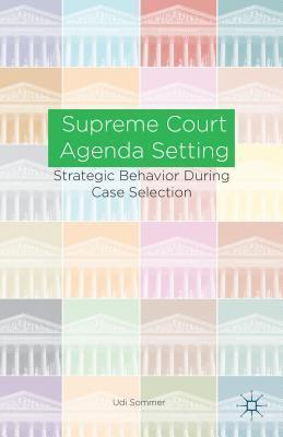 Supreme Court Agenda Setting: Strategic Behavior During Case Selection  by  Udi Sommer