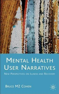 Mental Health User Narratives: New Perspectives on Illness and Recovery  by  Bruce Cohen